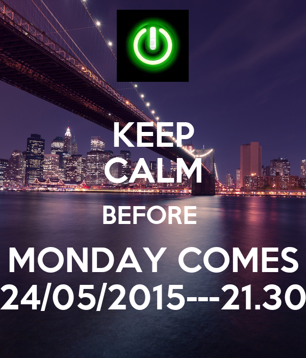 KEEP CALM BEFORE  MONDAY COMES 24/05/2015---21.30