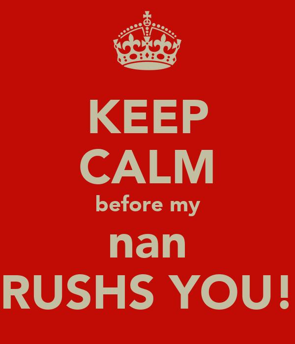 KEEP CALM before my nan RUSHS YOU!
