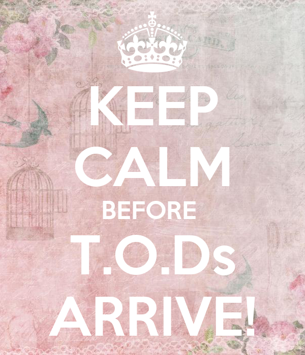 KEEP CALM BEFORE  T.O.Ds ARRIVE!