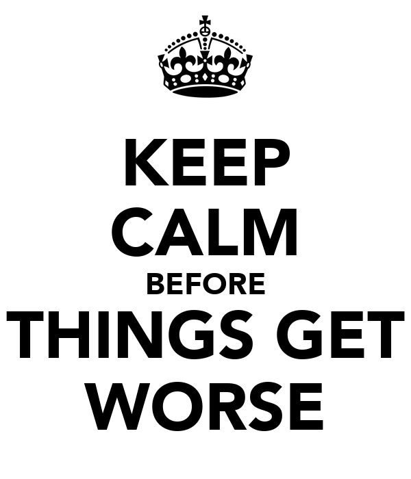 KEEP CALM BEFORE THINGS GET WORSE