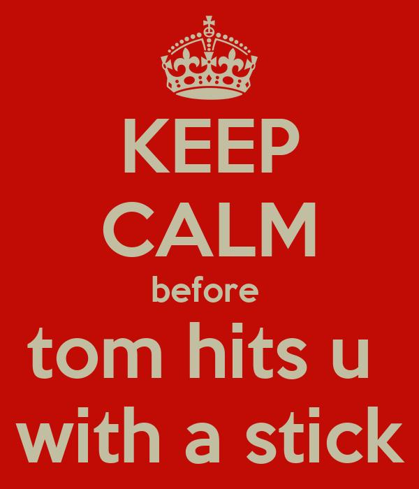 KEEP CALM before  tom hits u  with a stick