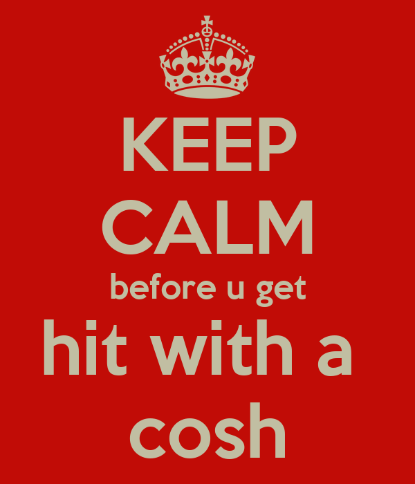 KEEP CALM before u get hit with a  cosh
