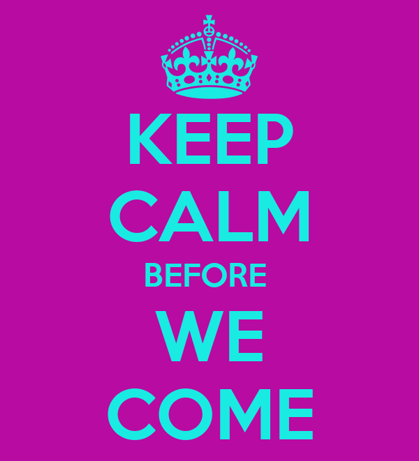 KEEP CALM BEFORE  WE COME