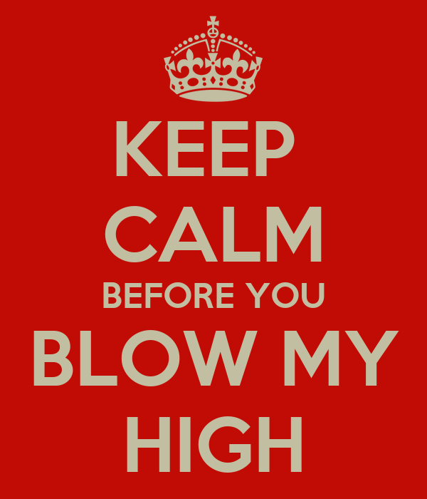 KEEP  CALM BEFORE YOU BLOW MY HIGH