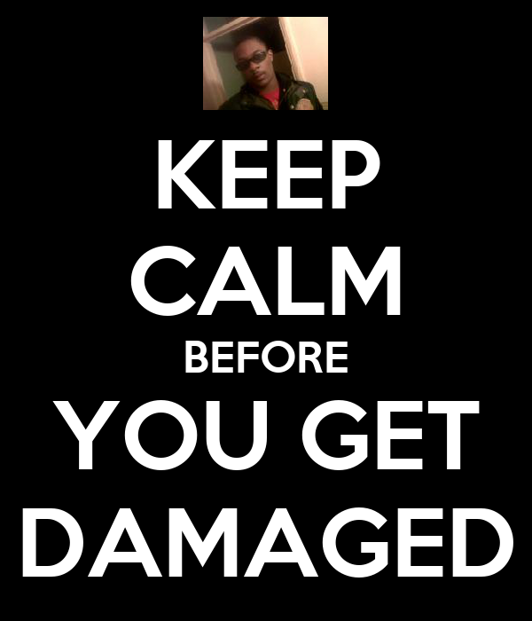 KEEP CALM BEFORE YOU GET DAMAGED