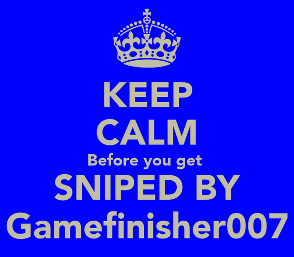 KEEP CALM Before you get  SNIPED BY Gamefinisher007