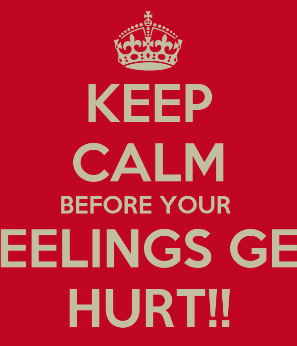 KEEP CALM BEFORE YOUR  FEELINGS GET HURT!!