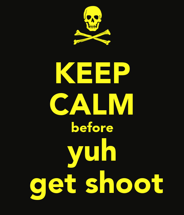 KEEP CALM before yuh  get shoot