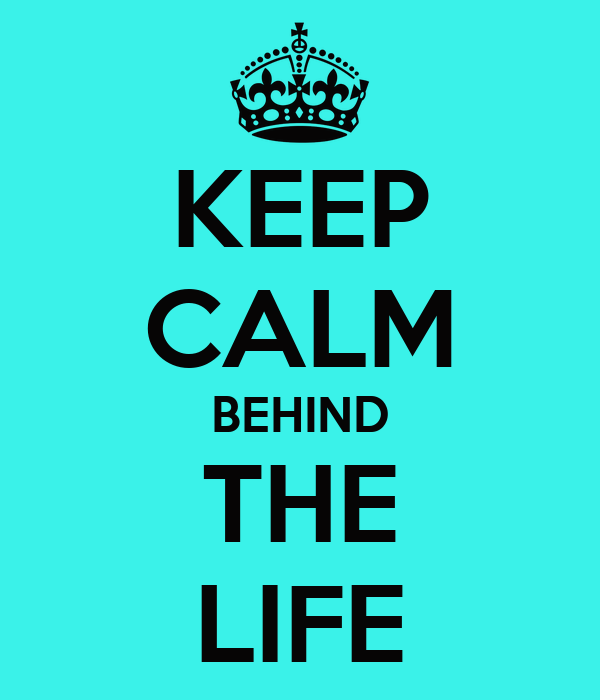KEEP CALM BEHIND THE LIFE