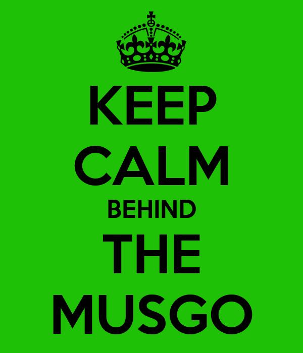 KEEP CALM BEHIND THE MUSGO