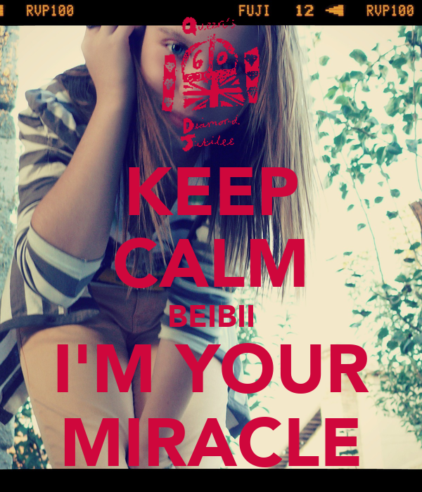 KEEP CALM BEIBII I'M YOUR MIRACLE