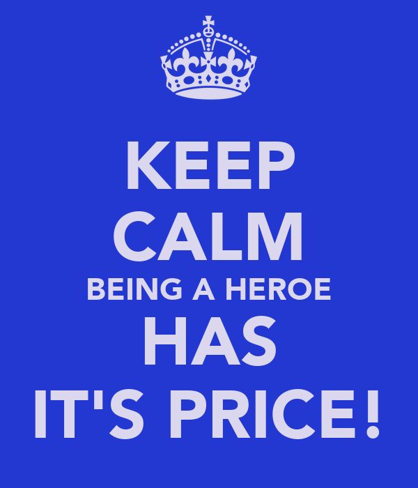 KEEP CALM BEING A HEROE HAS IT'S PRICE!