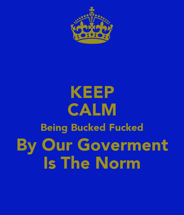 KEEP CALM Being Bucked Fucked By Our Goverment Is The Norm