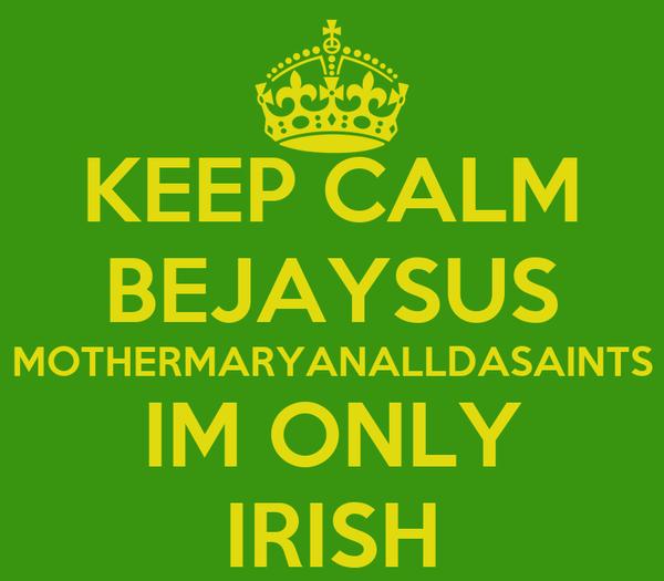 KEEP CALM BEJAYSUS MOTHERMARYANALLDASAINTS IM ONLY IRISH