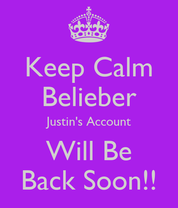 Keep Calm Belieber Justin's Account Will Be Back Soon!!