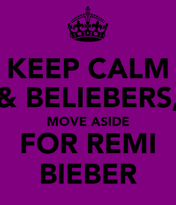KEEP CALM & BELIEBERS, MOVE ASIDE FOR REMI BIEBER