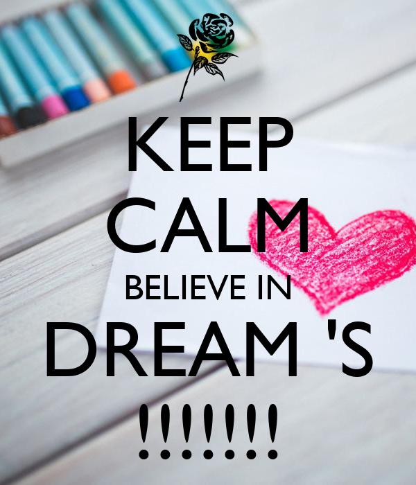 KEEP CALM BELIEVE IN DREAM 'S !!!!!!!