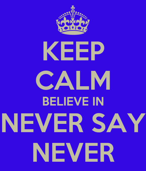 KEEP CALM BELIEVE IN NEVER SAY NEVER