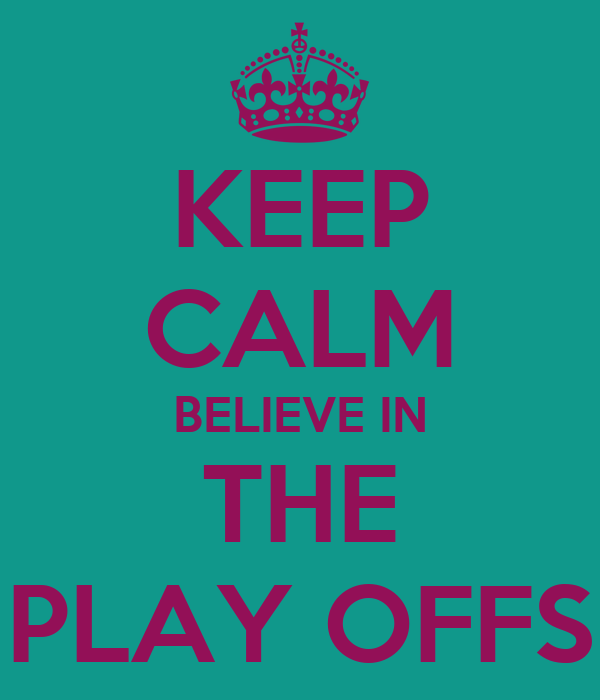 KEEP CALM BELIEVE IN THE PLAY OFFS