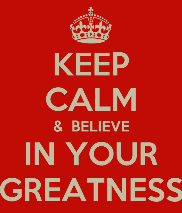 KEEP CALM &  BELIEVE IN YOUR GREATNESS