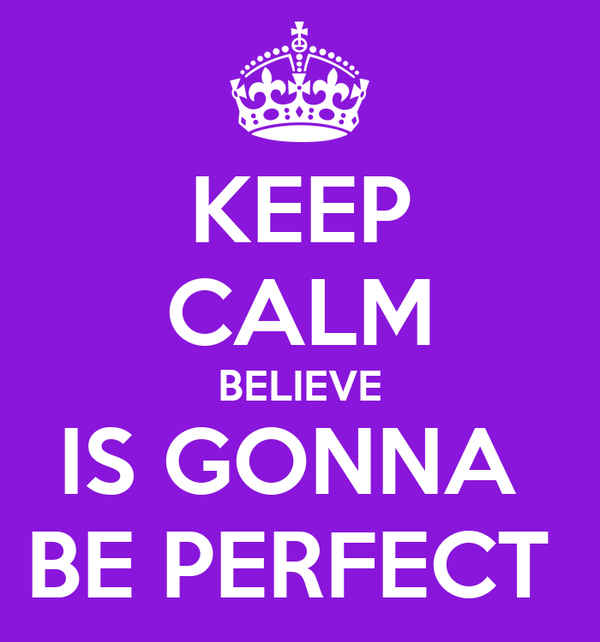 KEEP CALM BELIEVE IS GONNA  BE PERFECT
