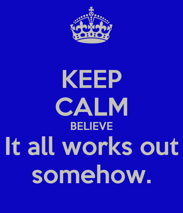 KEEP CALM BELIEVE It all works out somehow.