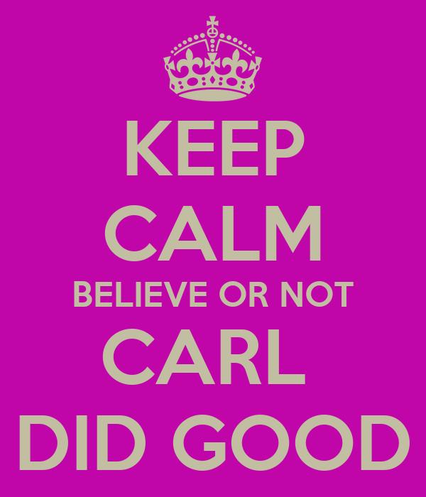 KEEP CALM BELIEVE OR NOT CARL  DID GOOD
