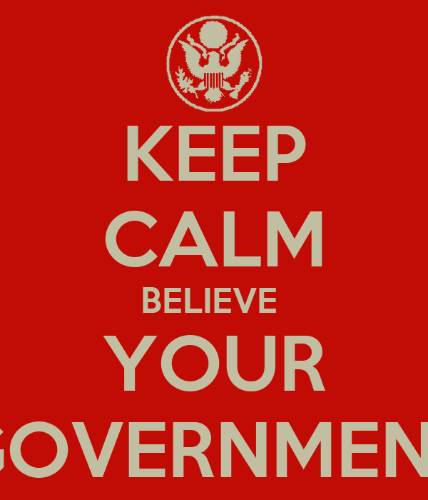 KEEP CALM BELIEVE  YOUR GOVERNMENT