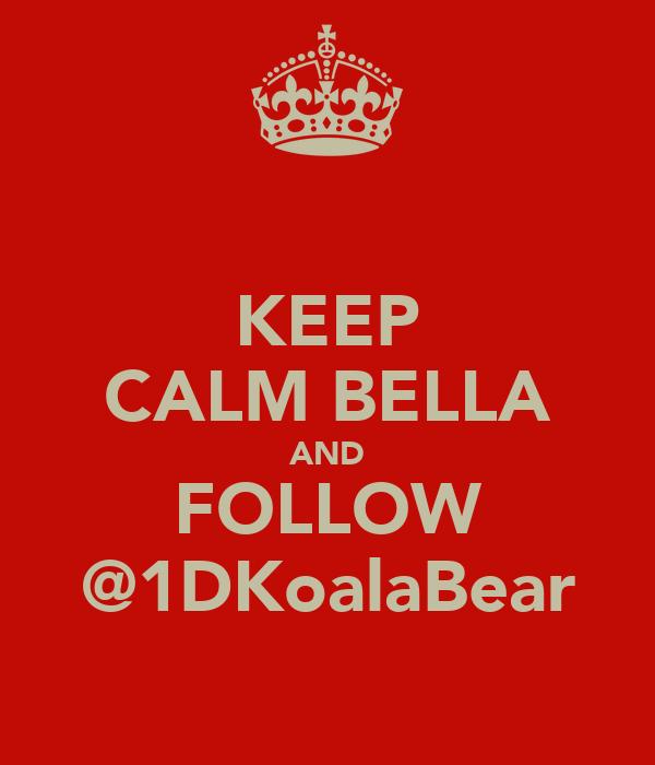 KEEP CALM BELLA AND FOLLOW @1DKoalaBear