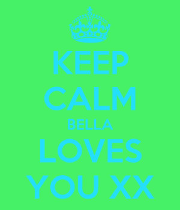 KEEP CALM BELLA LOVES YOU XX