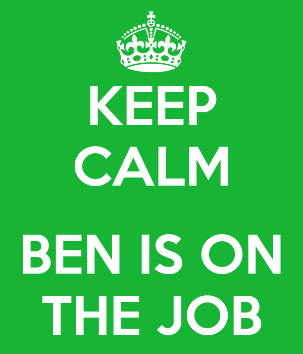 KEEP CALM  BEN IS ON THE JOB