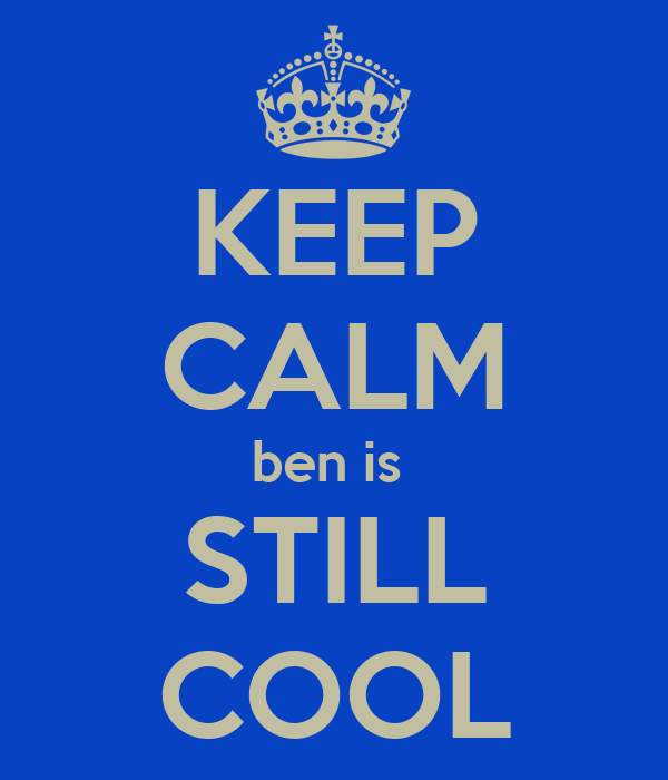 KEEP CALM ben is  STILL COOL