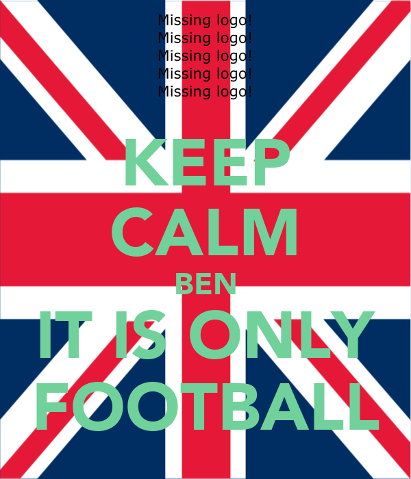 KEEP CALM BEN IT IS ONLY FOOTBALL