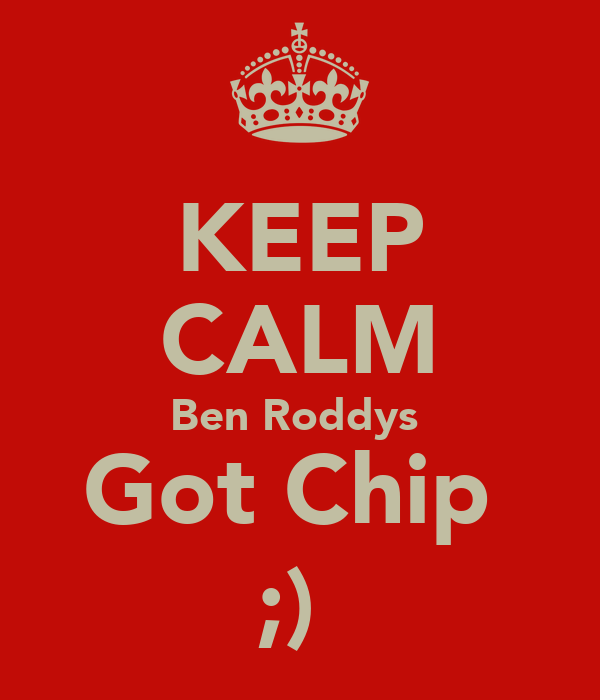 KEEP CALM Ben Roddys  Got Chip  ;)