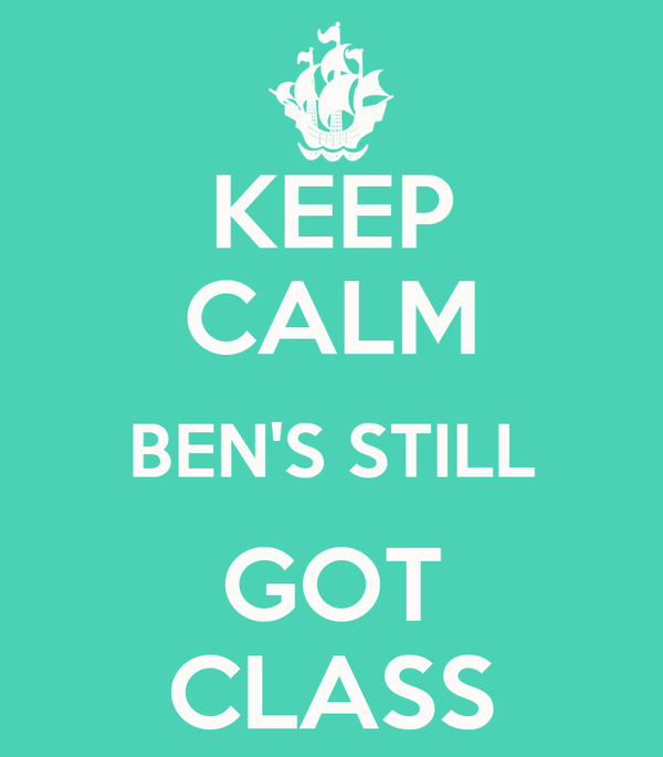 KEEP CALM BEN'S STILL GOT CLASS