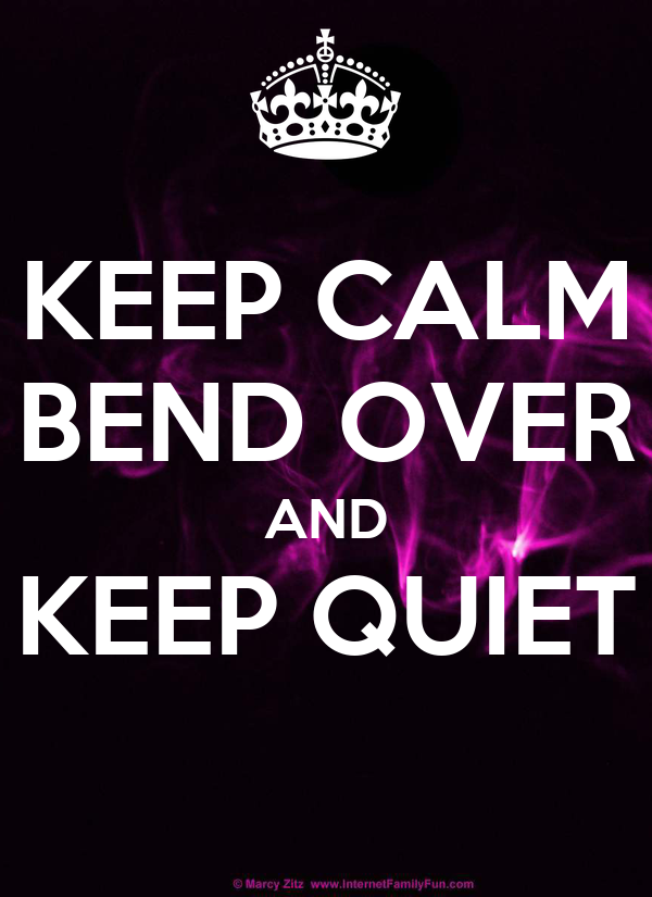 KEEP CALM BEND OVER AND KEEP QUIET