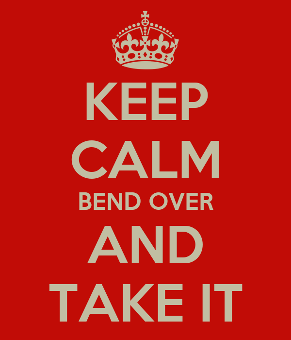 KEEP CALM BEND OVER AND TAKE IT