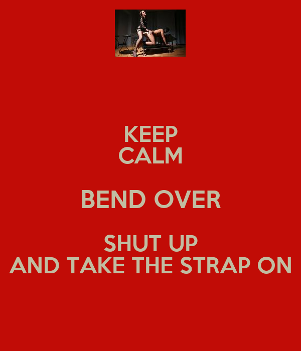 KEEP CALM BEND OVER SHUT UP AND TAKE THE STRAP ON