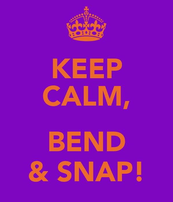 KEEP CALM,  BEND & SNAP!