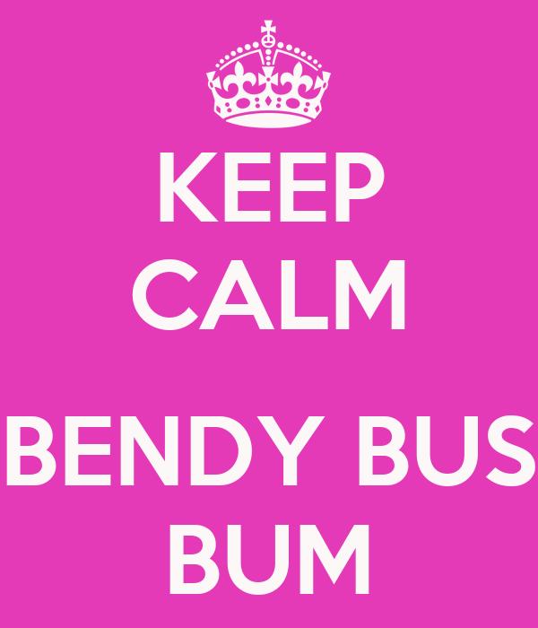 KEEP CALM  BENDY BUS BUM