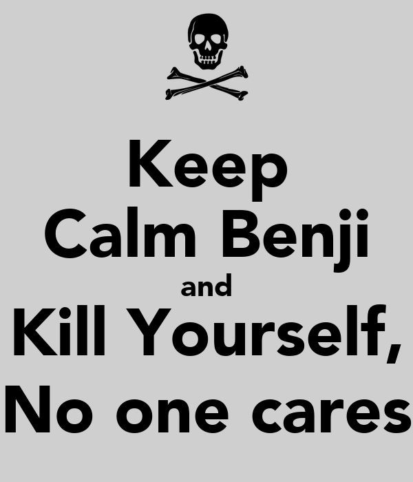 Keep Calm Benji and Kill Yourself, No one cares