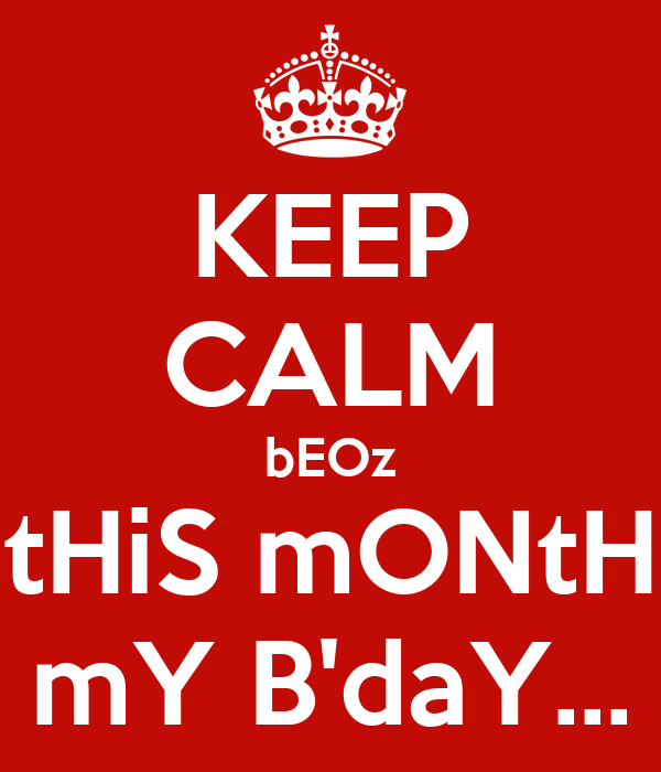 KEEP CALM bEOz tHiS mONtH mY B'daY...