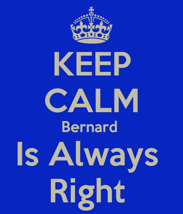 KEEP CALM Bernard  Is Always  Right