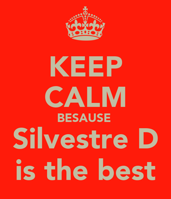 KEEP CALM BESAUSE  Silvestre D is the best