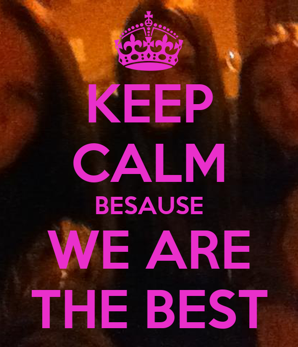 KEEP CALM BESAUSE WE ARE THE BEST