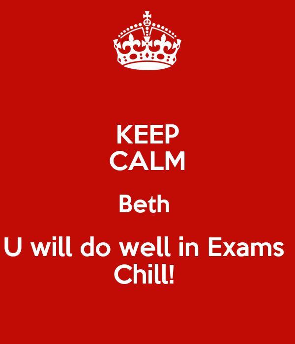 KEEP CALM Beth  U will do well in Exams  Chill!