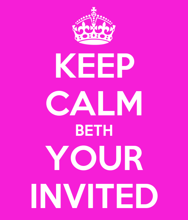 KEEP CALM BETH YOUR INVITED