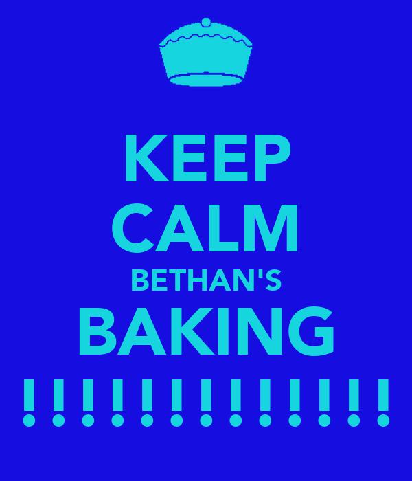 KEEP CALM BETHAN'S BAKING !!!!!!!!!!!!!