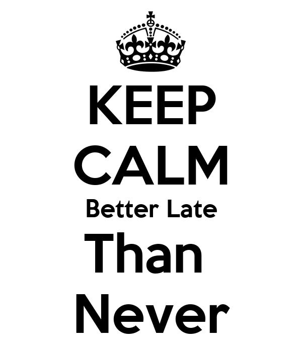 KEEP CALM Better Late Than  Never