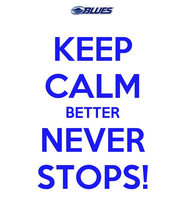KEEP CALM BETTER NEVER STOPS!